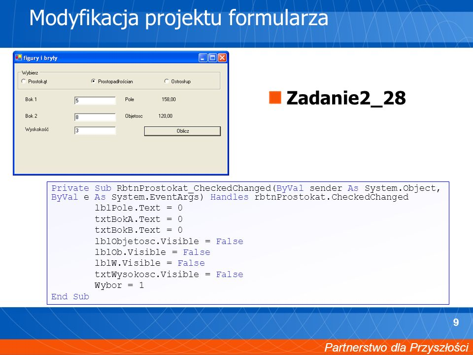 Partnerstwo dla Przyszłości 9 Modyfikacja projektu formularza Private Sub RbtnProstokat_CheckedChanged(ByVal sender As System.Object, ByVal e As System.EventArgs) Handles rbtnProstokat.CheckedChanged lblPole.Text = 0 txtBokA.Text = 0 txtBokB.Text = 0 lblObjetosc.Visible = False lblOb.Visible = False lblW.Visible = False txtWysokosc.Visible = False Wybor = 1 End Sub Zadanie2_28