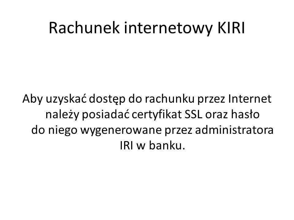 Rachunek internetowy KIRI Aby uzyskać dostęp do rachunku przez Internet należy posiadać certyfikat SSL oraz hasło do niego wygenerowane przez administratora IRI w banku.