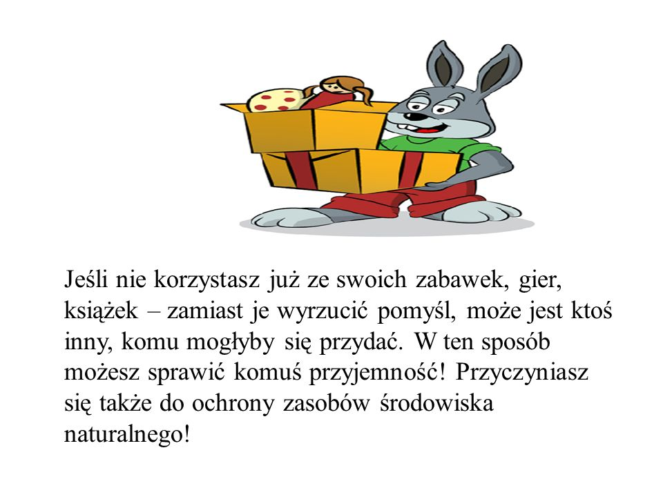 Jeśli nie korzystasz już ze swoich zabawek, gier, książek – zamiast je wyrzucić pomyśl, może jest ktoś inny, komu mogłyby się przydać. W ten sposób mo