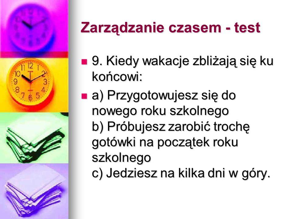 Zarządzanie czasem - punktacja Pytanie 1 A -1 B -3 C -2 Pytanie 1 A -1 B -3 C -2 Pytanie 2 A - 2 B - 3 C - 1 Pytanie 2 A - 2 B - 3 C - 1 Pytanie 3 A - 1 B-2 C-3 Pytanie 3 A - 1 B-2 C-3 Pytanie 4 A-1 B-3 C-2 Pytanie 4 A-1 B-3 C-2 Pytanie 5 A-1 B-3 C-2 Pytanie 5 A-1 B-3 C-2 Pytanie 6 A-2 B-3 C-1 Pytanie 6 A-2 B-3 C-1