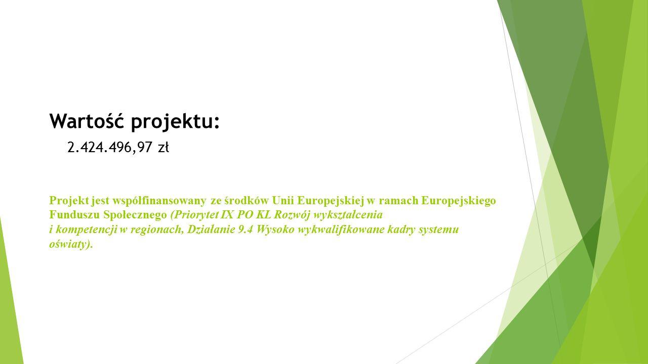 Wartość projektu: 2.424.496,97 zł Projekt jest współfinansowany ze środków Unii Europejskiej w ramach Europejskiego Funduszu Społecznego (Priorytet IX PO KL Rozwój wykształcenia i kompetencji w regionach, Działanie 9.4 Wysoko wykwalifikowane kadry systemu oświaty).