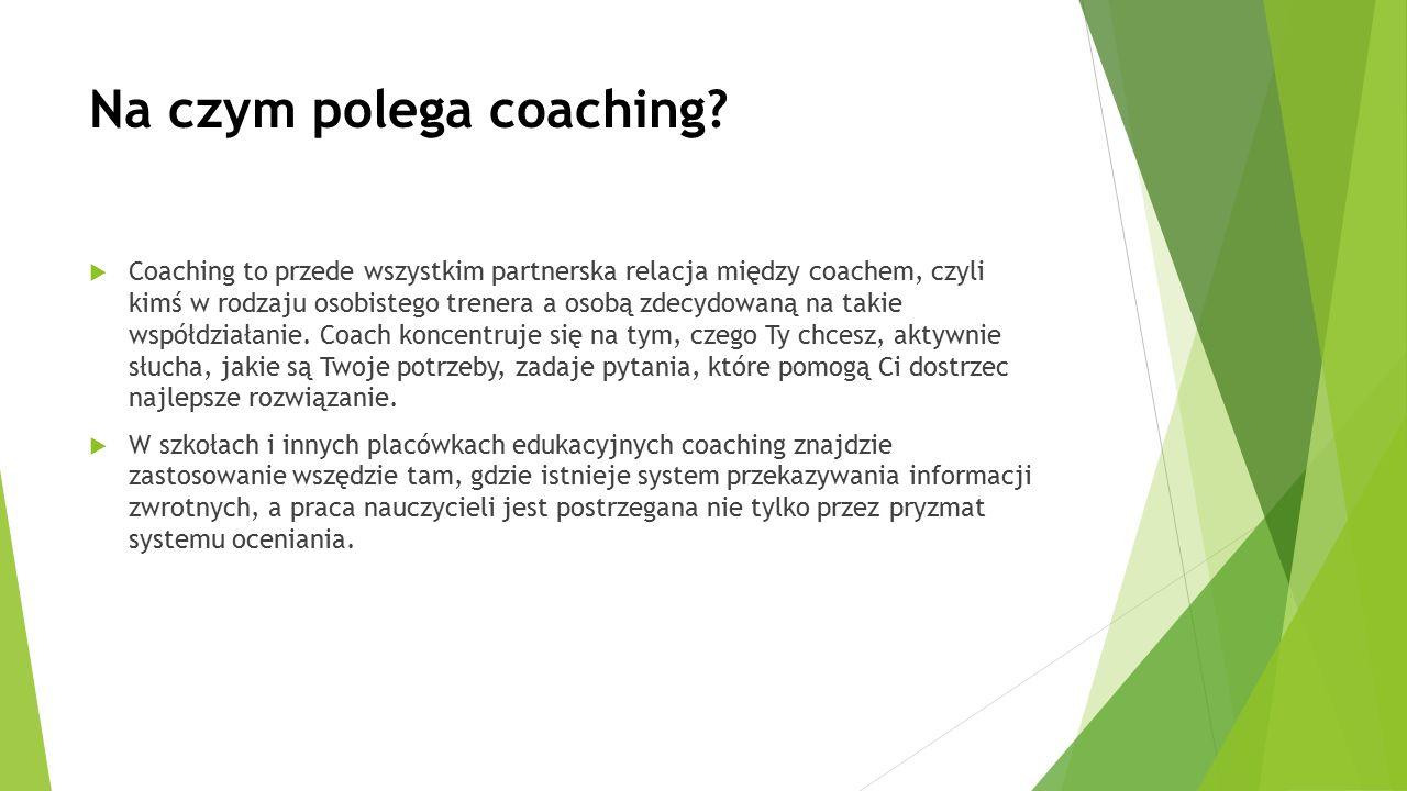 Na czym polega coaching?  Coaching to przede wszystkim partnerska relacja między coachem, czyli kimś w rodzaju osobistego trenera a osobą zdecydowaną