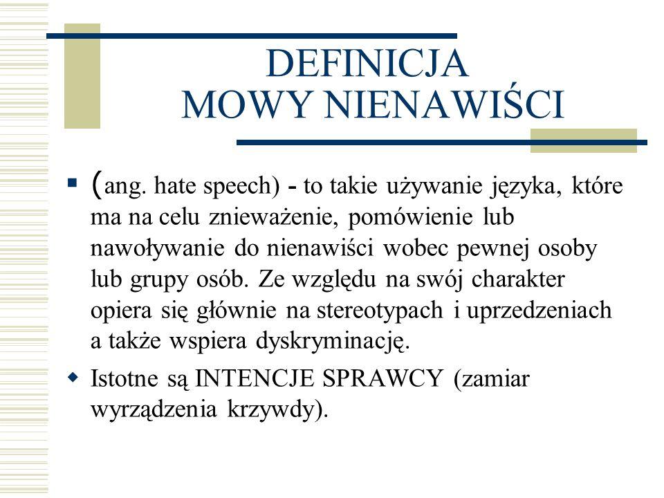 DEFINICJA MOWY NIENAWIŚCI  ( ang. hate speech) - to takie używanie języka, które ma na celu znieważenie, pomówienie lub nawoływanie do nienawiści wob