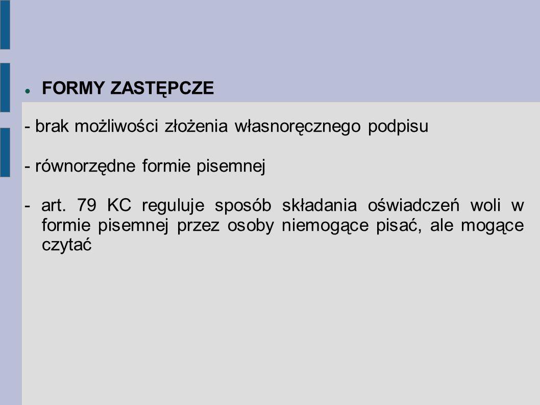 FORMY ZASTĘPCZE - brak możliwości złożenia własnoręcznego podpisu - równorzędne formie pisemnej - art. 79 KC reguluje sposób składania oświadczeń woli