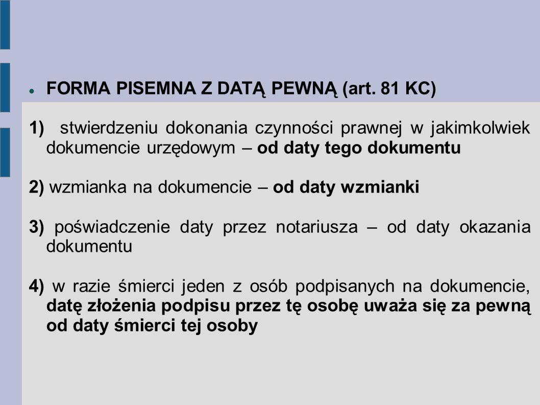 FORMA PISEMNA Z DATĄ PEWNĄ (art. 81 KC) 1) stwierdzeniu dokonania czynności prawnej w jakimkolwiek dokumencie urzędowym – od daty tego dokumentu 2) wz
