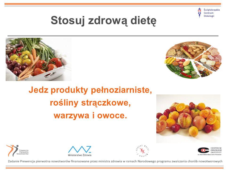 Świętokrzyskie Centrum Onkologii Stosuj zdrową dietę Jedz produkty pełnoziarniste, rośliny strączkowe, warzywa i owoce.