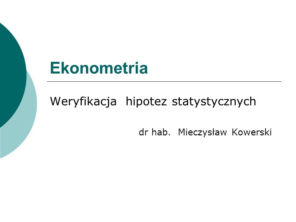 Ekonometria Weryfikacja hipotez statystycznych dr hab. Mieczysław Kowerski