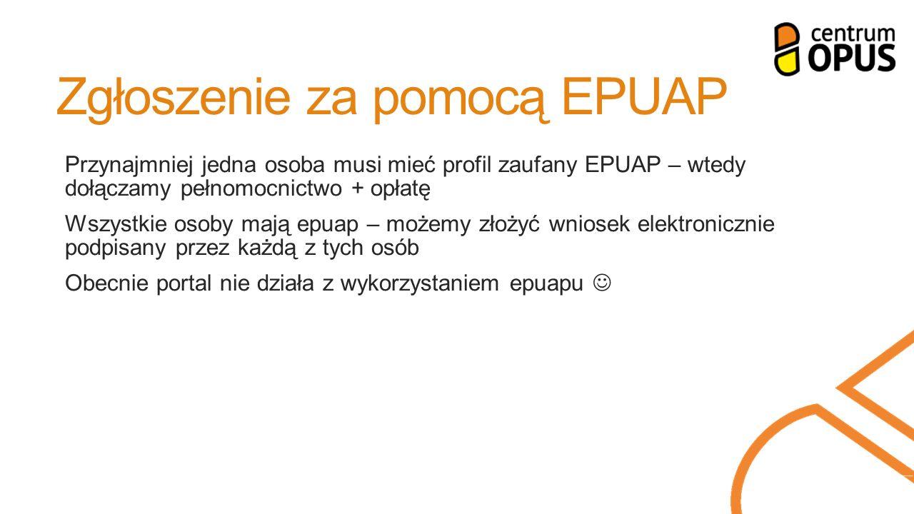 Zgłoszenie za pomocą EPUAP Przynajmniej jedna osoba musi mieć profil zaufany EPUAP – wtedy dołączamy pełnomocnictwo + opłatę Wszystkie osoby mają epuap – możemy złożyć wniosek elektronicznie podpisany przez każdą z tych osób Obecnie portal nie działa z wykorzystaniem epuapu