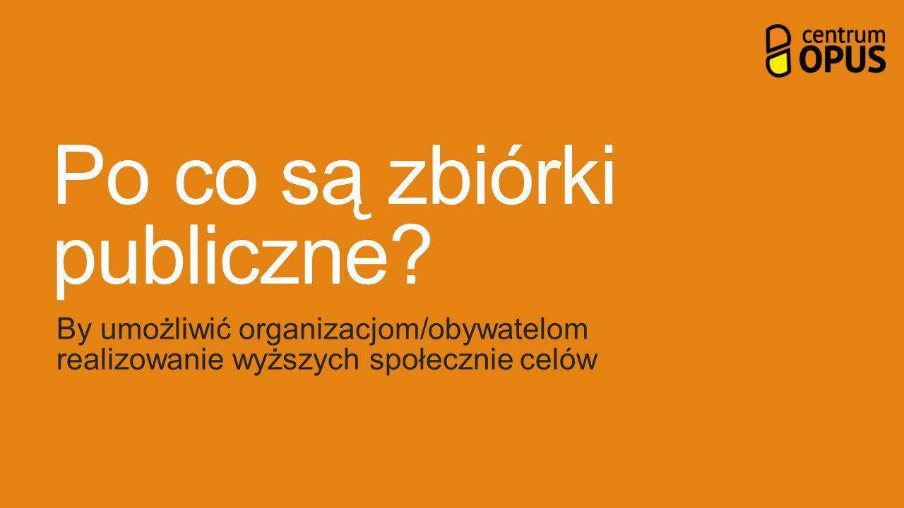 Po co są zbiórki publiczne? By umożliwić organizacjom/obywatelom realizowanie wyższych społecznie celów