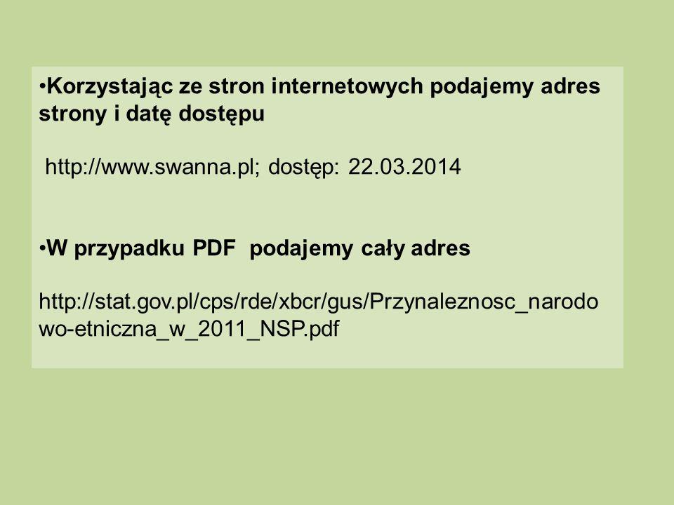 Korzystając ze stron internetowych podajemy adres strony i datę dostępu http://www.swanna.pl; dostęp: 22.03.2014 W przypadku PDF podajemy cały adres h