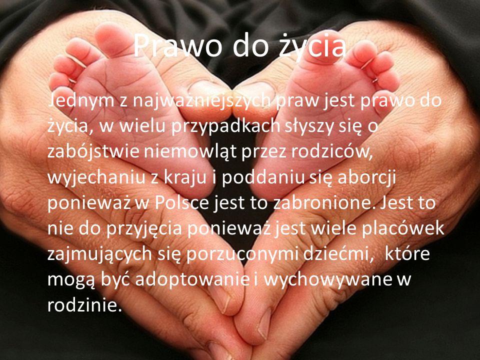 Prawo do życia Jednym z najważniejszych praw jest prawo do życia, w wielu przypadkach słyszy się o zabójstwie niemowląt przez rodziców, wyjechaniu z kraju i poddaniu się aborcji ponieważ w Polsce jest to zabronione.