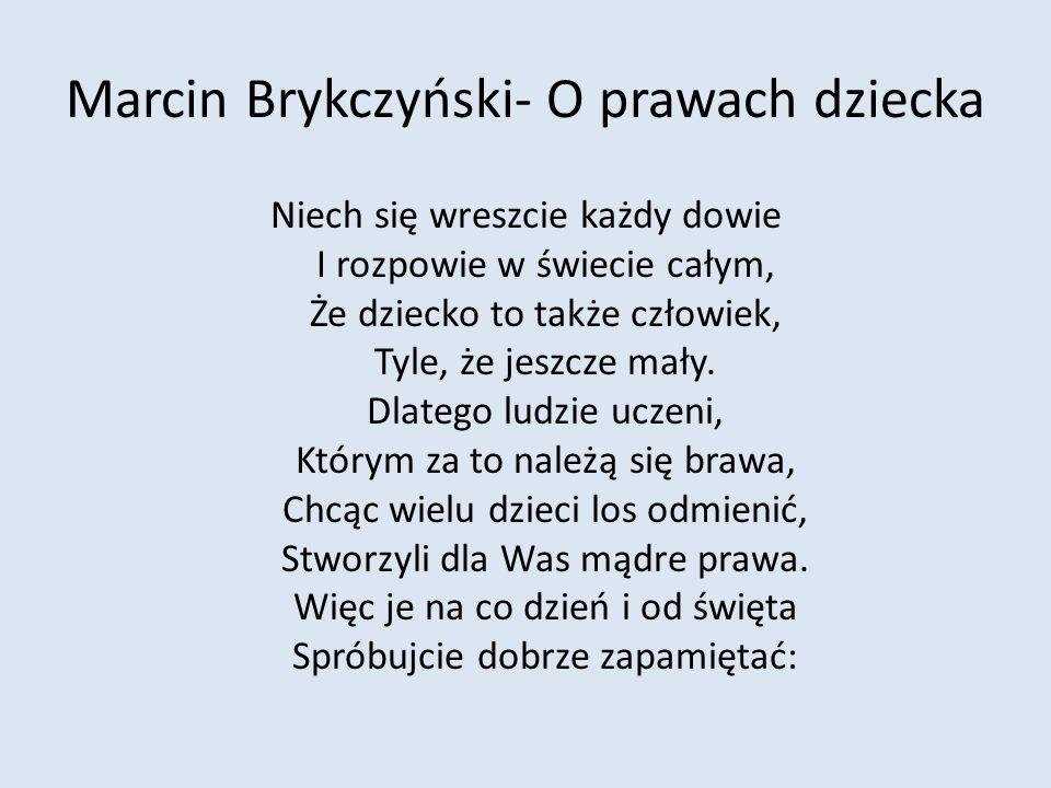 Marcin Brykczyński- O prawach dziecka Niech się wreszcie każdy dowie I rozpowie w świecie całym, Że dziecko to także człowiek, Tyle, że jeszcze mały.