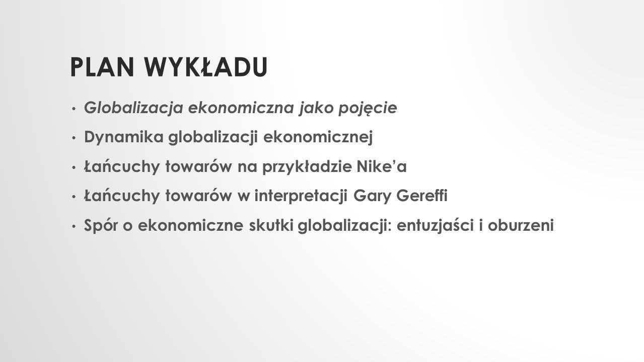 PLAN WYKŁADU Globalizacja ekonomiczna jako pojęcie Dynamika globalizacji ekonomicznej Łańcuchy towarów na przykładzie Nike'a Łańcuchy towarów w interp
