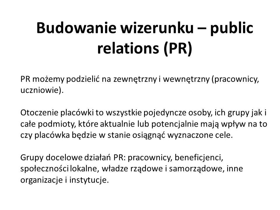 Budowanie wizerunku – public relations (PR) PR możemy podzielić na zewnętrzny i wewnętrzny (pracownicy, uczniowie). Otoczenie placówki to wszystkie po