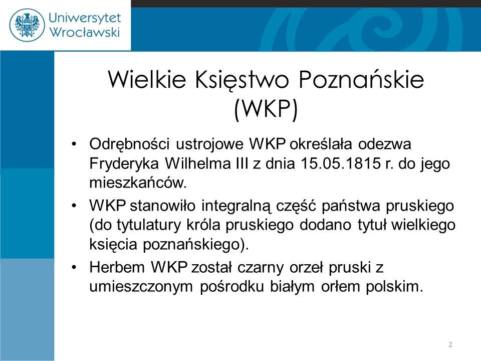 Wielkie Księstwo Poznańskie (WKP) Odrębności ustrojowe WKP określała odezwa Fryderyka Wilhelma III z dnia 15.05.1815 r. do jego mieszkańców. WKP stano