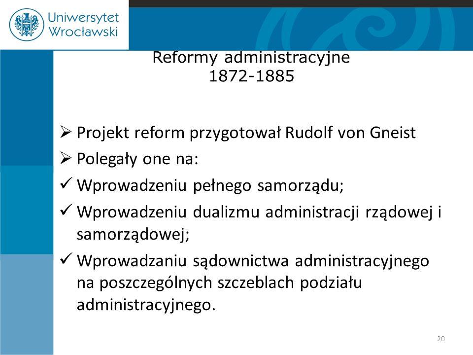 Reformy administracyjne 1872-1885  Projekt reform przygotował Rudolf von Gneist  Polegały one na: Wprowadzeniu pełnego samorządu; Wprowadzeniu dualizmu administracji rządowej i samorządowej; Wprowadzaniu sądownictwa administracyjnego na poszczególnych szczeblach podziału administracyjnego.