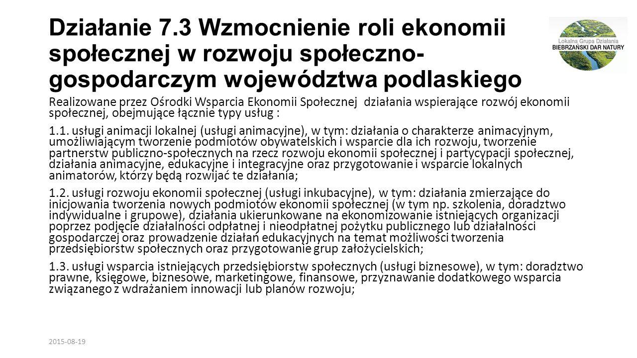 Działanie 7.3 Wzmocnienie roli ekonomii społecznej w rozwoju społeczno- gospodarczym województwa podlaskiego Realizowane przez Ośrodki Wsparcia Ekonomii Społecznej działania wspierające rozwój ekonomii społecznej, obejmujące łącznie typy usług : 1.1.