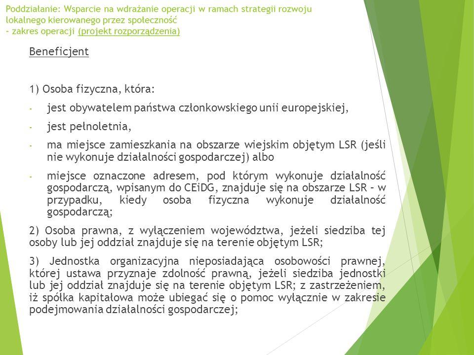 Beneficjent 1) Osoba fizyczna, która: - jest obywatelem państwa członkowskiego unii europejskiej, - jest pełnoletnia, - ma miejsce zamieszkania na obszarze wiejskim objętym LSR (jeśli nie wykonuje działalności gospodarczej) albo - miejsce oznaczone adresem, pod którym wykonuje działalność gospodarczą, wpisanym do CEiDG, znajduje się na obszarze LSR – w przypadku, kiedy osoba fizyczna wykonuje działalność gospodarczą; 2) Osoba prawna, z wyłączeniem województwa, jeżeli siedziba tej osoby lub jej oddział znajduje się na terenie objętym LSR; 3) Jednostka organizacyjna nieposiadająca osobowości prawnej, której ustawa przyznaje zdolność prawną, jeżeli siedziba jednostki lub jej oddział znajduje się na terenie objętym LSR; z zastrzeżeniem, iż spółka kapitałowa może ubiegać się o pomoc wyłącznie w zakresie podejmowania działalności gospodarczej;