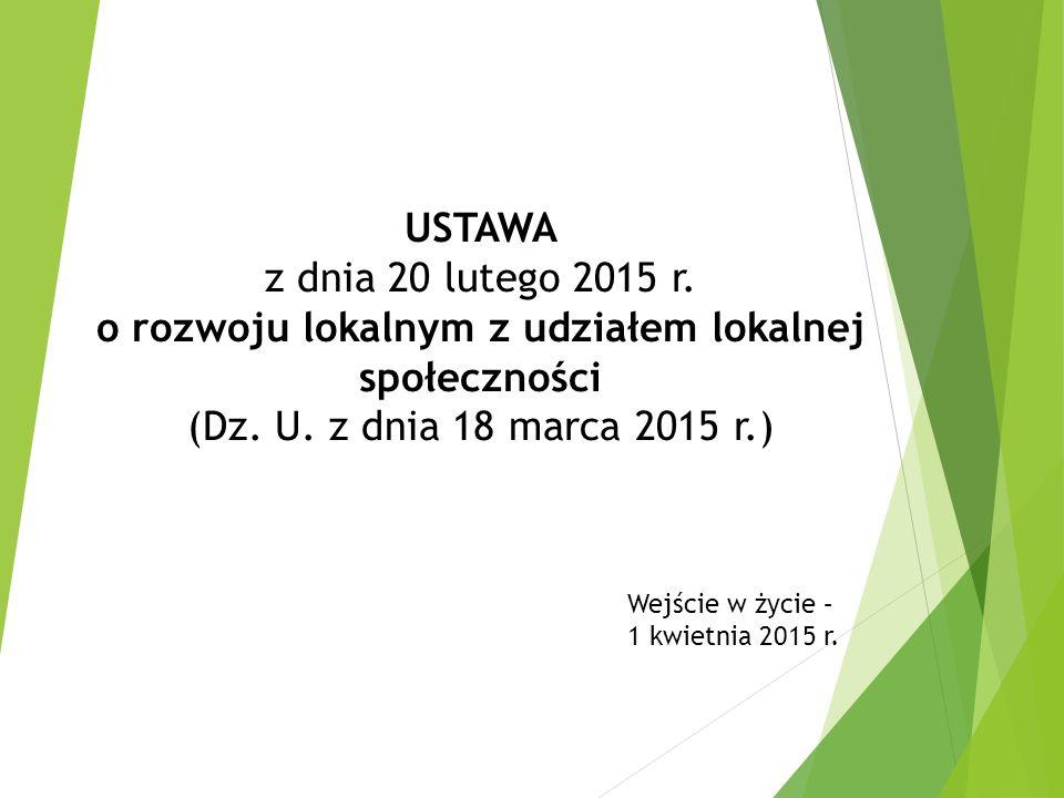 USTAWA z dnia 20 lutego 2015 r. o rozwoju lokalnym z udziałem lokalnej społeczności (Dz. U. z dnia 18 marca 2015 r.) Wejście w życie – 1 kwietnia 2015