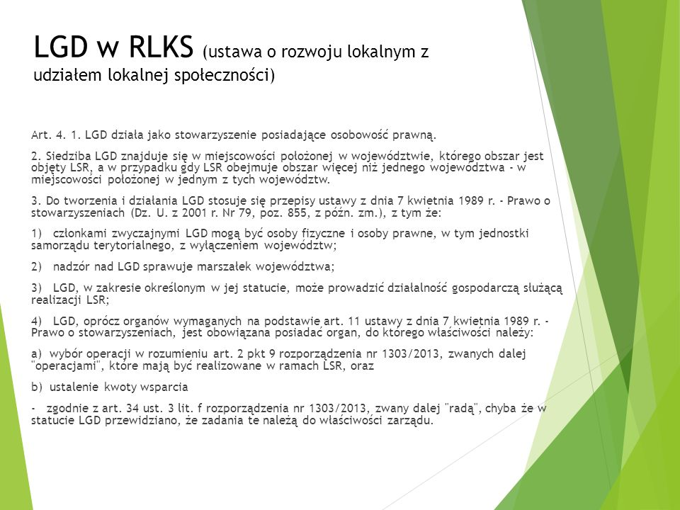 LGD w RLKS (ustawa o rozwoju lokalnym z udziałem lokalnej społeczności) Art. 4. 1. LGD działa jako stowarzyszenie posiadające osobowość prawną. 2. Sie