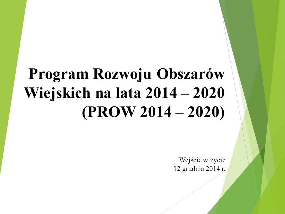 Program Rozwoju Obszarów Wiejskich na lata 2014 – 2020 (PROW 2014 – 2020) Wejście w życie 12 grudnia 2014 r.