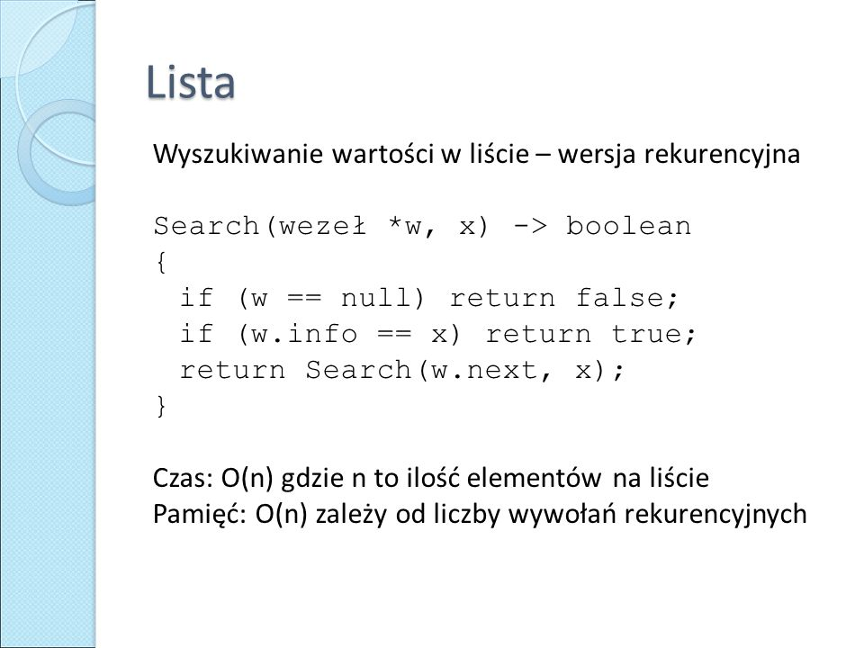 Lista Wyszukiwanie wartości w liście – wersja rekurencyjna Search(wezeł *w, x) -> boolean { if (w == null) return false; if (w.info == x) return true;