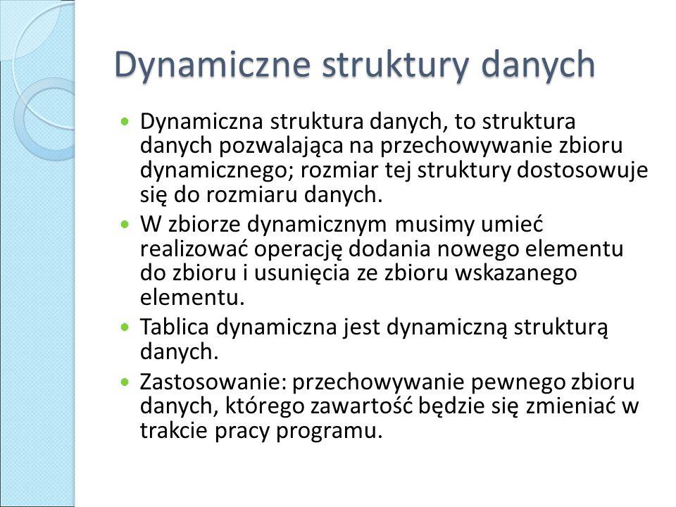 Dynamiczne struktury danych Dynamiczna struktura danych, to struktura danych pozwalająca na przechowywanie zbioru dynamicznego; rozmiar tej struktury dostosowuje się do rozmiaru danych.