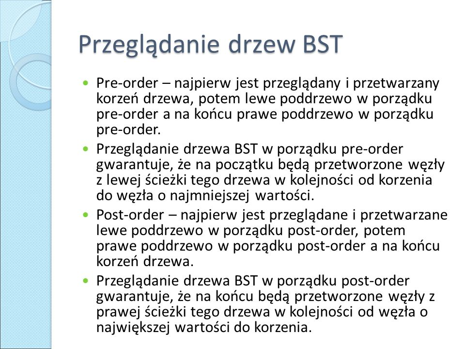 Przeglądanie drzew BST Pre-order – najpierw jest przeglądany i przetwarzany korzeń drzewa, potem lewe poddrzewo w porządku pre-order a na końcu prawe poddrzewo w porządku pre-order.