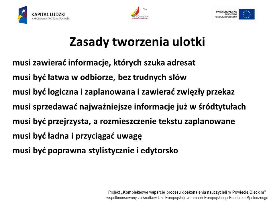 """Projekt """"Kompleksowe wsparcie procesu doskonalenia nauczycieli w Powiecie Oleckim współfinansowany ze środków Unii Europejskiej w ramach Europejskiego Funduszu Społecznego musi zawierać informacje, których szuka adresat musi być łatwa w odbiorze, bez trudnych słów musi być logiczna i zaplanowana i zawierać zwięzły przekaz musi sprzedawać najważniejsze informacje już w śródtytułach musi być przejrzysta, a rozmieszczenie tekstu zaplanowane musi być ładna i przyciągać uwagę musi być poprawna stylistycznie i edytorsko Zasady tworzenia ulotki"""