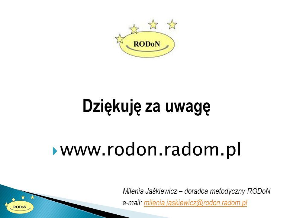 Dziękuję za uwagę  www.rodon.radom.pl Milenia Jaśkiewicz – doradca metodyczny RODoN e-mail: milenia.jaskiewicz@rodon.radom.plmilenia.jaskiewicz@rodon