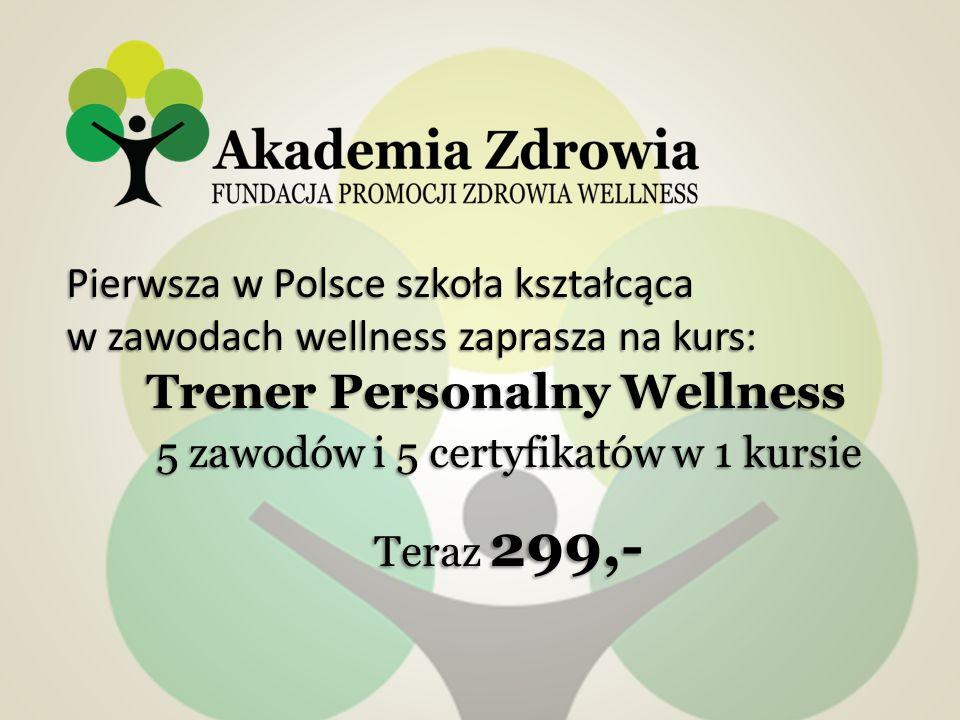 5 zawodów i 5 certyfikatów w 1 kursie Teraz 299,- Pierwsza w Polsce szkoła kształcąca w zawodach wellness zaprasza na kurs: Trener Personalny Wellness Trener Personalny Wellness
