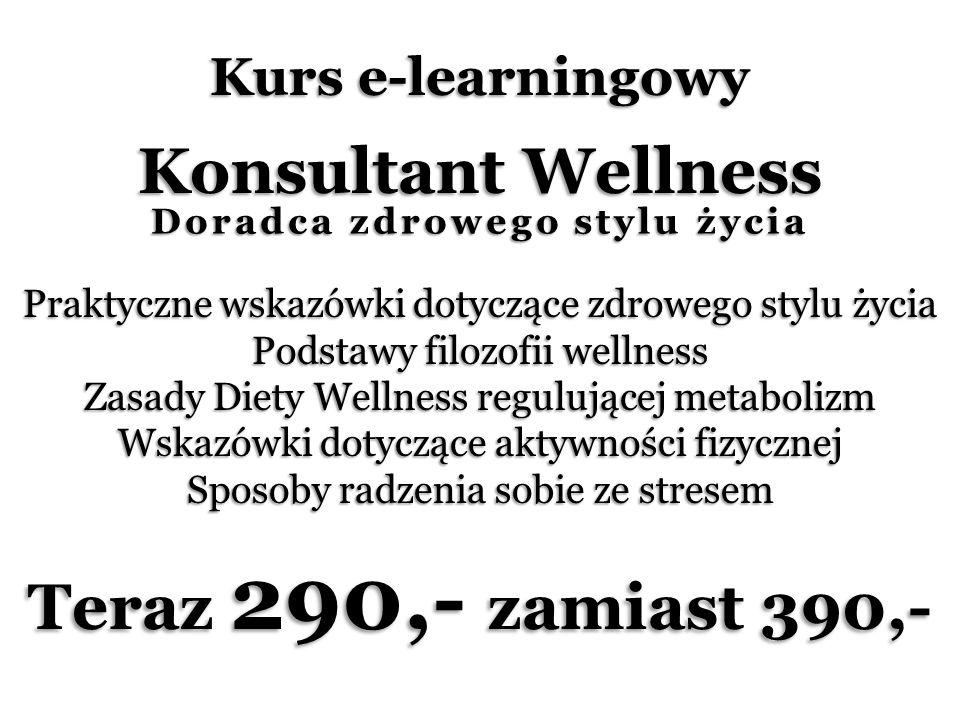 Kurs e-learningowy Konsultant Wellness Praktyczne wskazówki dotyczące zdrowego stylu życia Podstawy filozofii wellness Zasady Diety Wellness regulującej metabolizm Wskazówki dotyczące aktywności fizycznej Sposoby radzenia sobie ze stresem Teraz 290,- zamiast 390,- Doradca zdrowego stylu życia