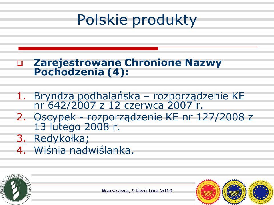 Warszawa, 9 kwietnia 2010 Polskie produkty  Zarejestrowane Chronione Nazwy Pochodzenia (4): 1.Bryndza podhalańska – rozporządzenie KE nr 642/2007 z 12 czerwca 2007 r.