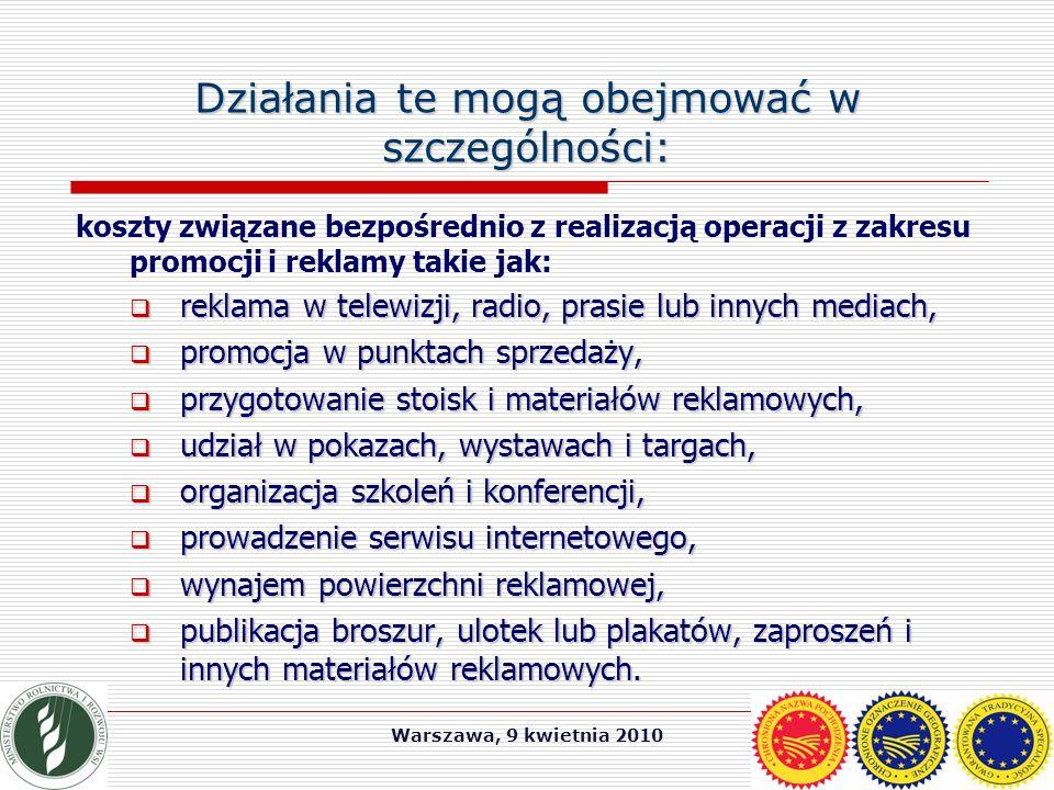 Warszawa, 9 kwietnia 2010 Działania te mogą obejmować w szczególności: koszty związane bezpośrednio z realizacją operacji z zakresu promocji i reklamy takie jak:  reklama w telewizji, radio, prasie lub innych mediach,  promocja w punktach sprzedaży,  przygotowanie stoisk i materiałów reklamowych,  udział w pokazach, wystawach i targach,  organizacja szkoleń i konferencji,  prowadzenie serwisu internetowego,  wynajem powierzchni reklamowej,  publikacja broszur, ulotek lub plakatów, zaproszeń i innych materiałów reklamowych.