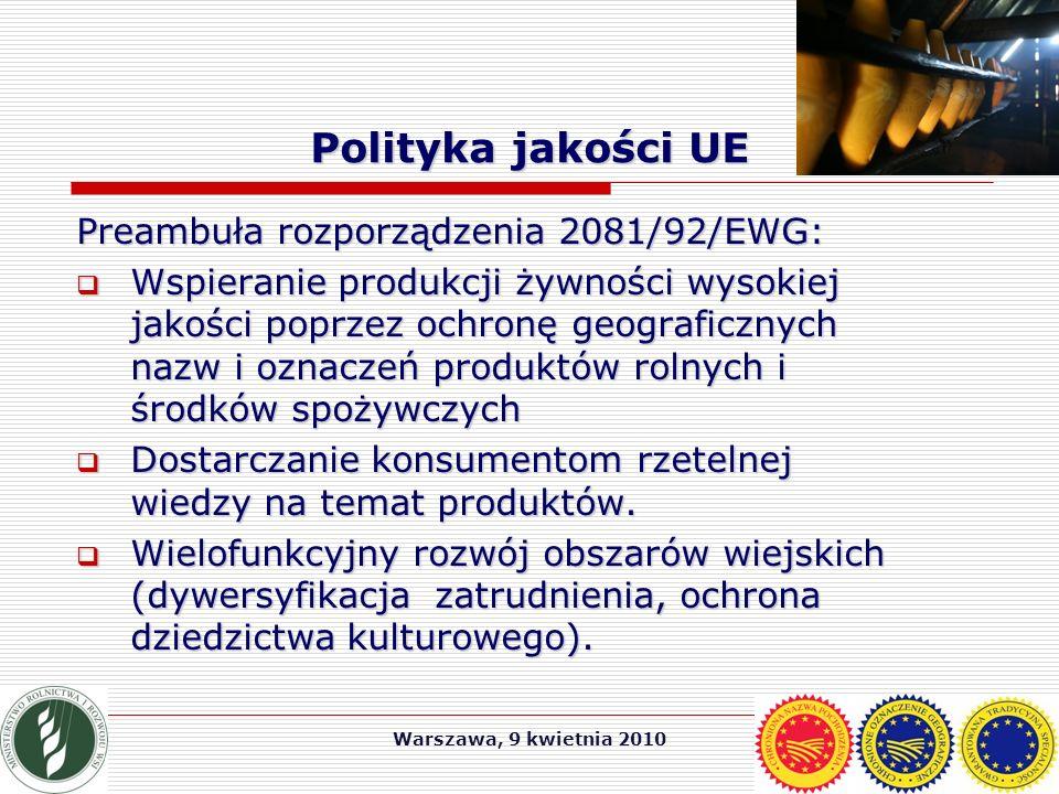 Warszawa, 9 kwietnia 2010 Polityka jakości UE Preambuła rozporządzenia 2081/92/EWG:  Wspieranie produkcji żywności wysokiej jakości poprzez ochronę geograficznych nazw i oznaczeń produktów rolnych i środków spożywczych  Dostarczanie konsumentom rzetelnej wiedzy na temat produktów.