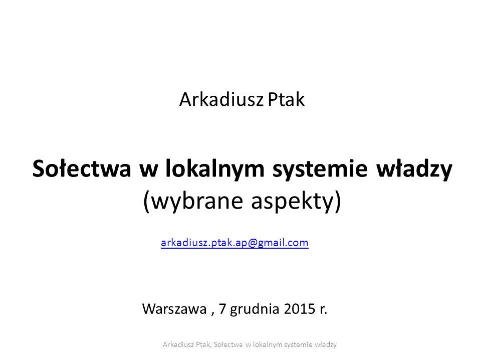 Arkadiusz Ptak Sołectwa w lokalnym systemie władzy (wybrane aspekty) arkadiusz.ptak.ap@gmail.com Warszawa, 7 grudnia 2015 r.