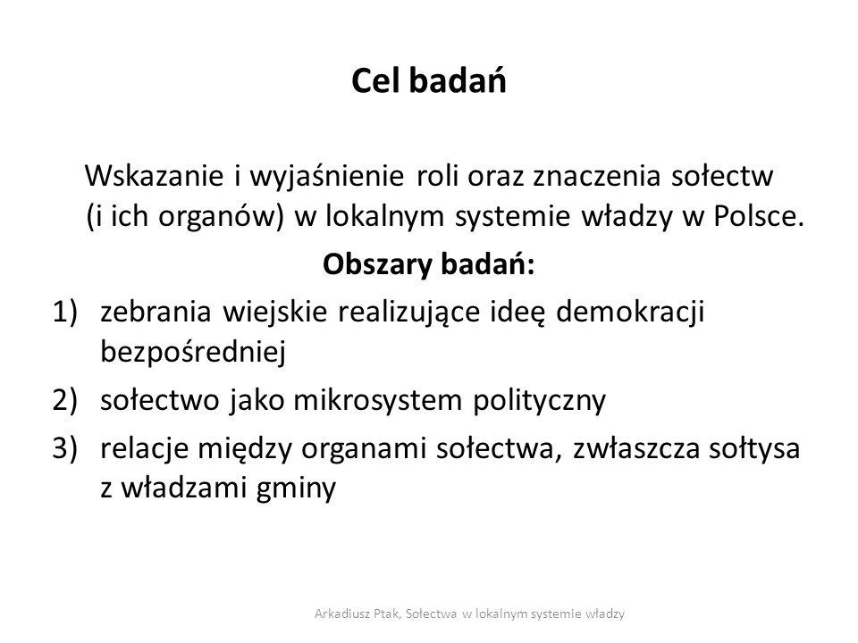 Cel badań Wskazanie i wyjaśnienie roli oraz znaczenia sołectw (i ich organów) w lokalnym systemie władzy w Polsce. Obszary badań: 1)zebrania wiejskie