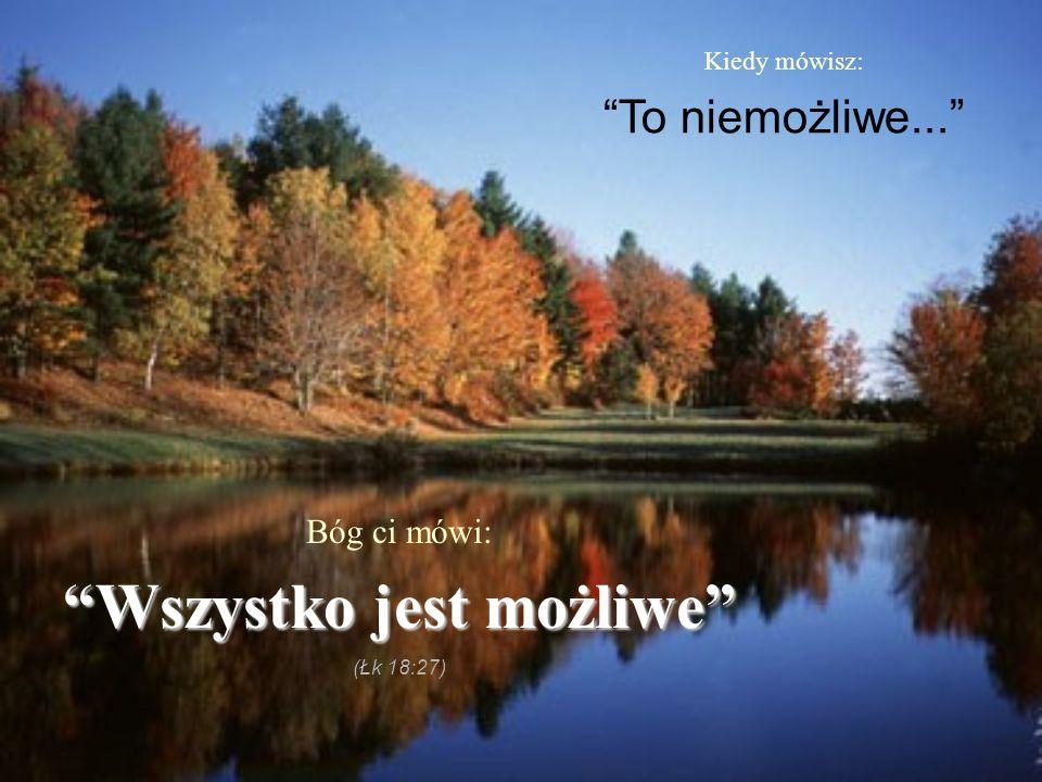 """Kiedy mówisz: """"To niemożliwe..."""" Bóg ci mówi: """"Wszystko jest możliwe"""" (Łk 18:27)"""