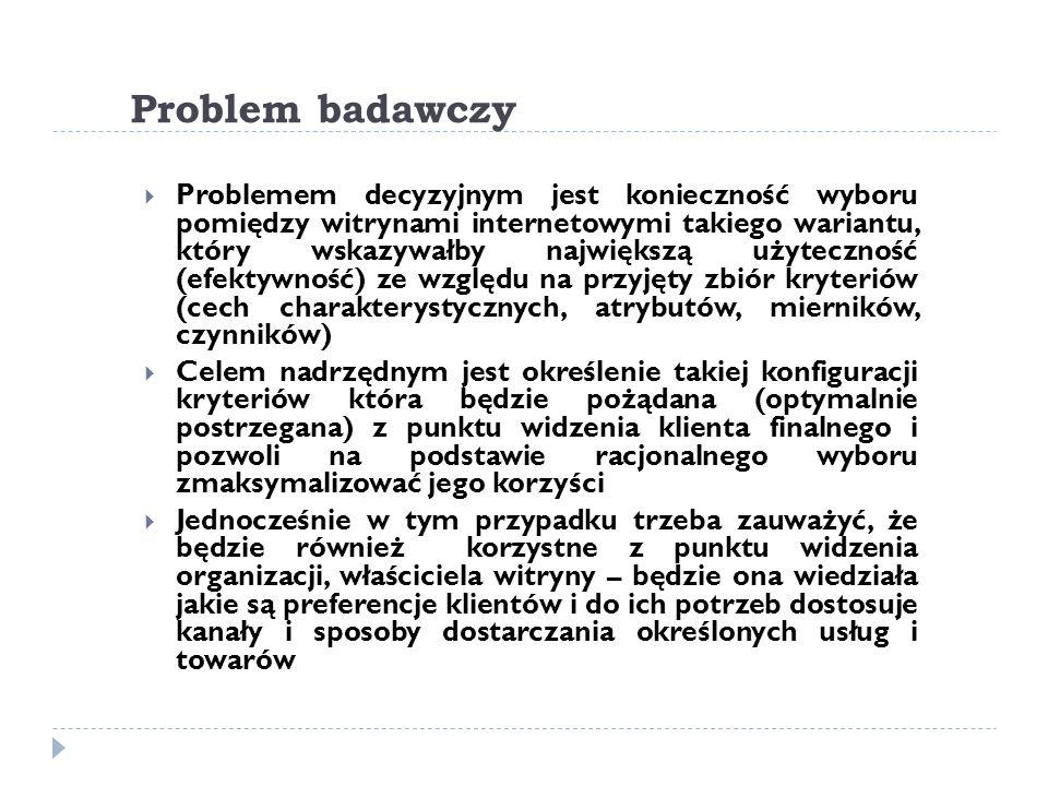 Problem badawczy  Problemem decyzyjnym jest konieczność wyboru pomiędzy witrynami internetowymi takiego wariantu, który wskazywałby największą użyteczność (efektywność) ze względu na przyjęty zbiór kryteriów (cech charakterystycznych, atrybutów, mierników, czynników)  Celem nadrzędnym jest określenie takiej konfiguracji kryteriów która będzie pożądana (optymalnie postrzegana) z punktu widzenia klienta finalnego i pozwoli na podstawie racjonalnego wyboru zmaksymalizować jego korzyści  Jednocześnie w tym przypadku trzeba zauważyć, że będzie również korzystne z punktu widzenia organizacji, właściciela witryny – będzie ona wiedziała jakie są preferencje klientów i do ich potrzeb dostosuje kanały i sposoby dostarczania określonych usług i towarów