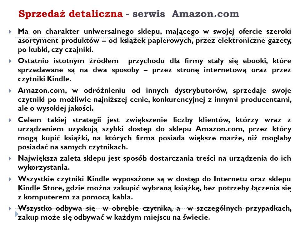 Sprzedaż detaliczna - serwis Amazon.com  Ma on charakter uniwersalnego sklepu, mającego w swojej ofercie szeroki asortyment produktów – od książek papierowych, przez elektroniczne gazety, po kubki, czy czajniki.
