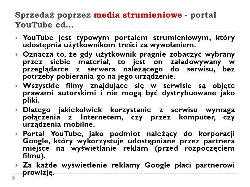 Sprzedaż poprzez media strumieniowe - portal YouTube cd…  YouTube jest typowym portalem strumieniowym, który udostępnia użytkownikom treści za wywoła