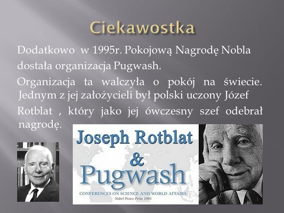 Dodatkowo w 1995r. Pokojową Nagrodę Nobla dostała organizacja Pugwash. Organizacja ta walczyła o pokój na świecie. Jednym z jej założycieli był polski