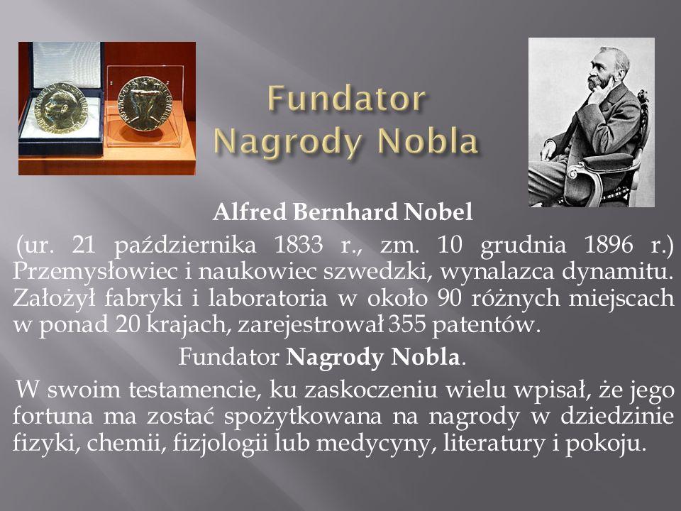 Alfred Bernhard Nobel (ur. 21 października 1833 r., zm. 10 grudnia 1896 r.) Przemysłowiec i naukowiec szwedzki, wynalazca dynamitu. Założył fabryki i