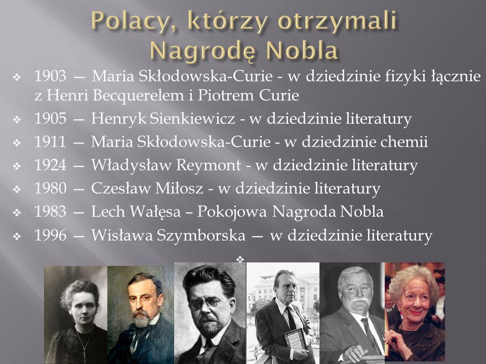  1903 — Maria Skłodowska-Curie - w dziedzinie fizyki łącznie z Henri Becquerelem i Piotrem Curie  1905 — Henryk Sienkiewicz - w dziedzinie literatur