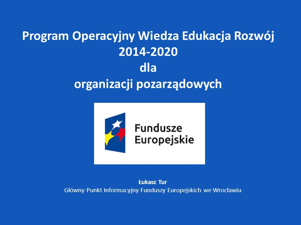 Łukasz Tur Główny Punkt Informacyjny Funduszy Europejskich we Wrocławiu Program Operacyjny Wiedza Edukacja Rozwój 2014-2020 dla organizacji pozarządow