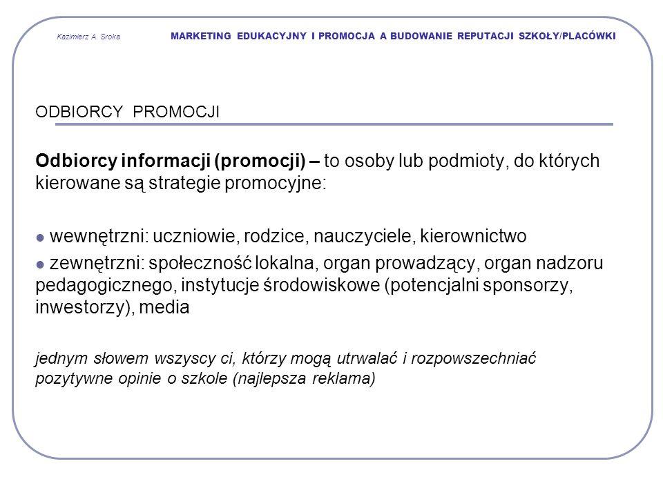 Kazimierz A. Sroka MARKETING EDUKACYJNY I PROMOCJA A BUDOWANIE REPUTACJI SZKOŁY/PLACÓWKI ODBIORCY PROMOCJI Odbiorcy informacji (promocji) – to osoby l