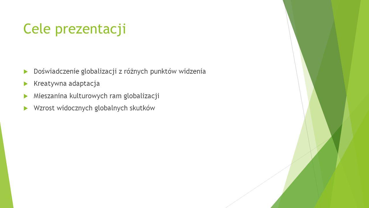 Cele prezentacji  Doświadczenie globalizacji z różnych punktów widzenia  Kreatywna adaptacja  Mieszanina kulturowych ram globalizacji  Wzrost wido