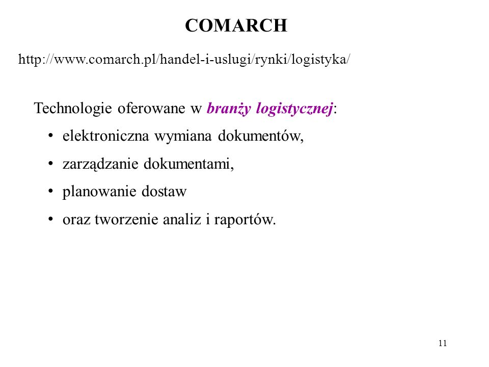 11 COMARCH http://www.comarch.pl/handel-i-uslugi/rynki/logistyka/ Technologie oferowane w branży logistycznej: elektroniczna wymiana dokumentów, zarządzanie dokumentami, planowanie dostaw oraz tworzenie analiz i raportów.