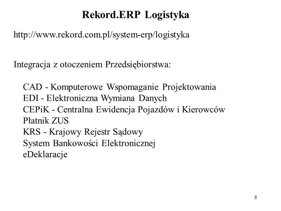 8 Rekord.ERP Logistyka http://www.rekord.com.pl/system-erp/logistyka Integracja z otoczeniem Przedsiębiorstwa: CAD - Komputerowe Wspomaganie Projektowania EDI - Elektroniczna Wymiana Danych CEPiK - Centralna Ewidencja Pojazdów i Kierowców Płatnik ZUS KRS - Krajowy Rejestr Sądowy System Bankowości Elektronicznej eDeklaracje