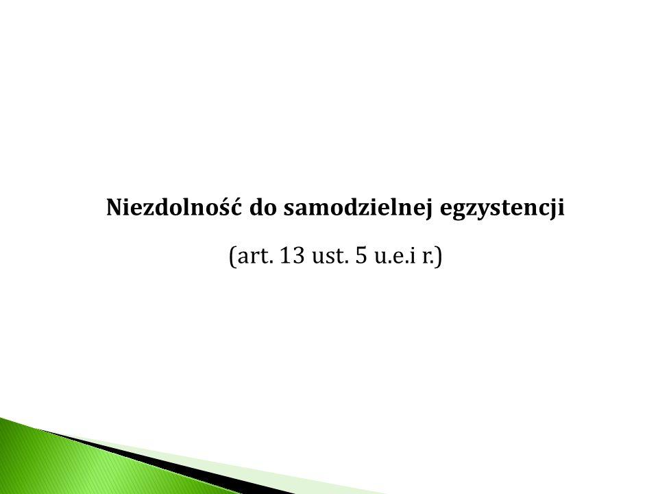 Niezdolność do samodzielnej egzystencji (art. 13 ust. 5 u.e.i r.)